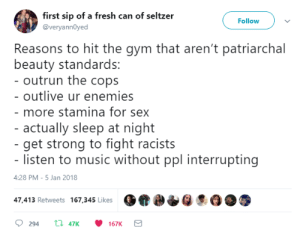 Fresh, Gym, and Music: first sip of a fresh can of seltzer  @veryannOyed  Follow  Reasons to hit the gym that aren't patriarchal  beauty standards:  outrun the cops  outlive ur enemies  more stamina for sex  actually sleep at night  - get strong to fight racists  listen to music without ppl interrupting  4:28 PM- 5 Jan 2018  47,413 Retweets 167,345 Likes  ?  294th  47K 167K lielabell: my gymspiration for 2018