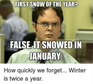 How quickly we forget: FIRST SNOW OF THE YEAR?  FALSE.IT SNOWEDIN  JANUARY  quickmeme.com  How quickly we forget... Winter  is twice a year. How quickly we forget