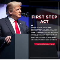 True, Common, and Trump: FIRST STEP  ACT  WHEN REPUBLICANS AND  DEMOCRATS TALK, DEBATE, AND  SEEK COMMON GROUND, WE CAN  ACHIEVE BREAKTHROUGHS THAT  MOVE OUR COUNTRY FORWARD  AND DELIVER FOR OUR CITIZENS.  President Donald J. Trump True bipartisanship is possible!