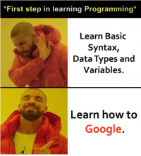 Google, How To, and Homework: *First step in learning Programming*  Learn Basic  Syntax,  Data Types and  Variables.  Learn how to  Google. Just found this in my homework instructions.