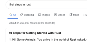 Some languages are for the hardcore.: first steps in rust  'Maps  Q All  D Videos  Shopping  Images  About 51,300,000 results (0.90 seconds)  10 Steps for Getting Started with Rust  1. Kill Some Animals. You arrive in the world of Rust naked, Some languages are for the hardcore.