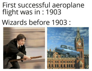 Puny muggles: First successful aeroplane  flight was in : 1903  Wizards before 1903 : Puny muggles