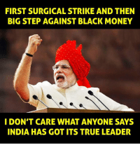 Memes, India, and 🤖: FIRST SURGICAL STRIKE AND THEN  BIG STEP AGAINST BLACK MONEY  I DON'T CARE WHAT ANYONE SAYS  INDIA HAS GOT ITS TRUE LEADER