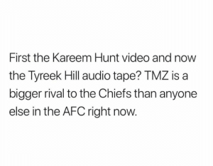 Rival: First the Kareem Hunt video and now  the Tyreek Hill audio tape? TMZ is a  bigger rival to the Chiefs than anyone  else in the AFC right now.