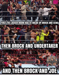 Memes, Brock, and Break: FIRST THE LOCKER ROOM HAD TO BREAKUP BROCK AND CENA  THEN BROCK AND UNDERTAKER  MANDATHENBROCKANDJOEN Every time Lesnar gets in a brawl where the whole locker room has to come out and break them up, it's always awesome 🤘🔥 kevinowens chrisjericho romanreigns braunstrowman sethrollins ajstyles deanambrose randyorton braywyatt jindermahal thehardyboyz charlotte samoajoe shinsukenakamura samizayn johncena sashabanks brocklesnar bayley alexabliss themiz finnbalor kurtangle extremerules wwememes wwememe wwefunny wrestlingmemes wweraw wwesmackdown