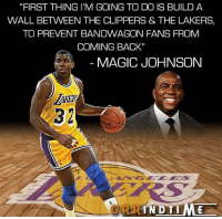 "Los Angeles Lakers, Magic Johnson, and Memes: ""FIRST THING I'M GOING TO DO IS BUILD A  WALL BETWEEN THE CLIPPERS & THE LAKERS,  TO PREVENT BANDWAGON FANS FROM  COMING BACK""  MAGIC JOHNSON  IN DTIME #RockoMamba24 #WWLG4L"
