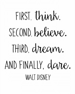 Free Walt Disney Quote Printables: FIRST. think  SECOND, believe  THIRD, dream.  AND FINALLY, dare  R.  WALT DISNEY Free Walt Disney Quote Printables