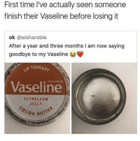 Butt, Memes, and Time: First time l've actually seen someone  finish their Vaseline before losing it  ok @aisharoble  After a year and three months I am now saying  goodbye to my Vaseline  THERAPと  TRADE MARK  Vaseline  PETROLEUM  JELLY  COA BUTT Damn fr tho 😂 https://t.co/vYQWTUk6ha