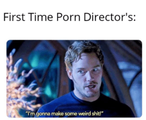 """Funny how the more you get into porn, the weirder it becomes: First Time Porn Director's:  """"I'm gonna make some weird shit!"""" Funny how the more you get into porn, the weirder it becomes"""
