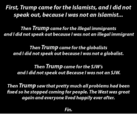 Meme, Memes, and Saw: First, Trump came forthe Islamists, and Idid not  speak out, because I was not an Islamist...  Then Trump came for the illegal immigrants  and I did not speak out because I was not an illegal immigrant  Then Trump came for the globalists  and I did not speak out because I was not a globalist.  Then Trump came for the SUW's  and I did not speak out Because was not an SUw.  Then Trump saw that pretty much allproblems had been  fixed so he stopped coming for people. The West was great  again and everyone lived happily ever after.  Fin. Go like the backup page my dudes, Trump doesn't have control over all social media just yet, so this Russian controlled propaganda outle- i mean meme page can still get zucced at any moment. Triggering Memes for Regressive Teens II: No Cucks Allowed