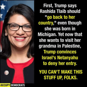 "Grandma, Michigan, and Netanyahu: First, Trump says  Rashida Tlaib should  ""go back to her  country,"" even though  she was born in  Michigan. Yet now that  she wants to visit her  grandma in Palestine,  Trump convinces  Israel's Netanyahu  to deny her entry.  YOU CAN'T MAKE THIS  STUFF UP, FOLKS.  OCCUPY DEMOCRATS"
