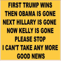 Memes, 🤖, and  Please Stop: FIRST TRUMP WINS  THEN OBAMA IS GONE  NEXT HILLARY IS GONE  NOW KELLY IS GONE  PLEASE STOP  I CAN'T TAKE ANY MORE  GOOD NEWS Ha