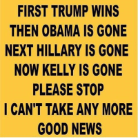 Memes, Martial, and 🤖: FIRST TRUMP WINS  THEN OBAMA IS GONE  NEXT HILLARY IS GONE  NOW KELLY IS GONE  PLEASE STOP  I CAN'T TAKE ANY MORE  GOOD NEWS Winning! 🇺🇸🇺🇸🇺🇸🇺🇸🇺🇸🇺🇸🇺🇸🇺🇸🇺🇸🇺🇸🇺🇸🇺🇸🇺🇸🇺🇸🇺🇸🇺🇸🇺🇸🇺🇸🇺🇸🇺🇸 crookedhillary neverhillary patriots trump government teaparty veterans trumppence2016 maga pjnet tcot truth usa americafirst politics 2a gop wakeupamerica america godblessamerica obama donaldtrump military hillaryclinton conservatives conservative liberty constitution 🇺🇸🇺🇸🇺🇸🇺🇸🇺🇸🇺🇸🇺🇸🇺🇸🇺🇸🇺🇸🇺🇸🇺🇸🇺🇸🇺🇸🇺🇸🇺🇸🇺🇸🇺🇸🇺🇸🇺🇸 ‼️‼️TURN ON POST NOTIFICATIONS AND TAG FRIENDS‼️‼️ 🇺🇸🇺🇸🇺🇸🇺🇸🇺🇸🇺🇸🇺🇸🇺🇸🇺🇸🇺🇸🇺🇸🇺🇸🇺🇸🇺🇸🇺🇸🇺🇸🇺🇸🇺🇸🇺🇸🇺🇸 ❗️Partners❗️ 🇺🇸🇺🇸🇺🇸🇺🇸🇺🇸🇺🇸🇺🇸🇺🇸🇺🇸🇺🇸🇺🇸🇺🇸🇺🇸🇺🇸🇺🇸🇺🇸🇺🇸🇺🇸🇺🇸🇺🇸 @the_typical_liberal @muricans_only @non_liberal_conservative @conservative.inc @vastrightwingconspiracy @deplorablyconservative 🇺🇸🇺🇸🇺🇸🇺🇸🇺🇸🇺🇸🇺🇸🇺🇸🇺🇸🇺🇸🇺🇸🇺🇸🇺🇸🇺🇸🇺🇸🇺🇸🇺🇸🇺🇸🇺🇸🇺🇸 SIGN UP FOR NEWSLETTER: http:-bit.ly-28QCd1e WEBSITE: http:-thelastgreatstand.com 🇺🇸🇺🇸🇺🇸🇺🇸🇺🇸🇺🇸🇺🇸🇺🇸🇺🇸🇺🇸🇺🇸🇺🇸🇺🇸🇺🇸🇺🇸🇺🇸🇺🇸🇺🇸🇺🇸🇺🇸 FREE GUIDE to Survive Martial Law - https:-thelastgreatstand.com-freemartiallawguide- 🇺🇸🇺🇸🇺🇸🇺🇸🇺🇸🇺🇸🇺🇸🇺🇸🇺🇸🇺🇸🇺🇸🇺🇸🇺🇸🇺🇸🇺🇸🇺🇸🇺🇸🇺🇸🇺🇸🇺🇸