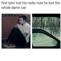 Memes, Radio, and Trash: first tyler lost his radio now he lost the  whole damn car  MEGEGGIS TRASH I wanna do something but hhHh idk what