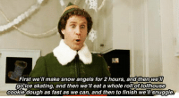 Elf: First we'll make snow angels for 2 hours, and then we  goice skating, and then we'll eat a whole roll of tollhouse  cookie dough as fast as we can, and then to finish we Snuggle Elf