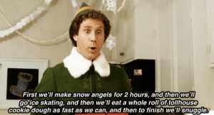 snow angels: First we'll make snow angels for 2 hours, and then we'll  goice skating, and then we'll eat a whole roll of tollhouse  cookie dough as fast as we can, and then to finish we'll snuggle.