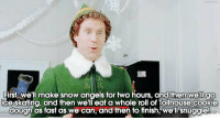 Elf: First, we'll make snow angels for two hours, and then we'll  go  ice skating, and then we'll eat a whole roll of Tollhouse cookie  dough as fast as we can, and then to finish, we'll snuggle! Elf