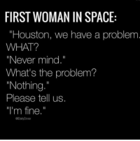 """Club, Houston We Have a Problem, and Tumblr: FIRST WOMAN IN SPACE  """"Houston, we have a problem  WHAT?  """"Never mind.""""  What's the problem?  Nothing.""""  Please tell us.  I'm fine."""" laughoutloud-club:  Seems accurate"""