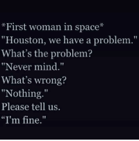 """Houston we have a problem: First woman in space  """"Houston, we have a problem.""""  What's the problem?  """"Never mind.""""  What's wrong?  """"Nothing.""""  Please tell us.  """"I'm fine."""""""