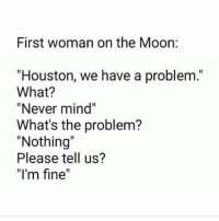 """😂😂😂 petty: First woman on the Moon:  """"Houston, we have a problem.""""  What?  """"Never mind""""  What's the problem?  """"Nothing  Please tell us?  """"I'm fine 😂😂😂 petty"""