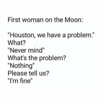 """This got us good 😂: First woman on the Moon:  """"Houston, we have a problem.  What?  """"Never mind""""  What's the problem?  """"Nothing  Please tell us?  """"I'm fine This got us good 😂"""