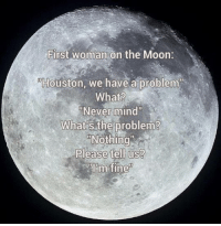 """First Woman On The Moon: First woman on the Moon:  Houston, we have a problem""""  What?  Never mind  What's the problem?  Please tell us?  PIOm fine"""