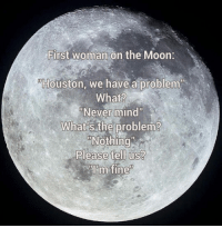 """<p>The First Woman On The Moon.</p>: First woman on the Moon:  Houston, we have a problem  What?  Never mind""""  What's the problem?  Nothing  Please tell us?  im fine <p>The First Woman On The Moon.</p>"""