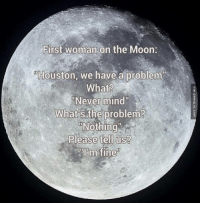 """The First Woman On The Moon: First woman on the Moon:  Houston, we have a problem  What?  """"Never mind  What  the problem?  Nothing  Please tell us?  PIOm fine The First Woman On The Moon"""
