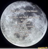 """Houston we have a problem: First woman on the Moon  Houston, we have a problem  What?  """"Never mind""""  What's the problem?  Please tell us?  ifunny.CO"""