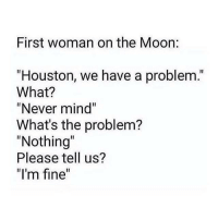 """Women...: First woman on the Moon:  """"Houston, we have a problem.  What?  """"Never mind""""  What's the problem?  """"Nothing  Please tell us?  """"I'm fine"""" Women..."""