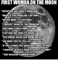 """Houston we have a problem: FIRST WOMAN ON THE MOON  """"HOUSTON! WE HAVE A PROBLEM!R  WHATS THE PROBLEM, CAPTAIN?  """"NEVER MIND. IT'S NOTHING.  TI REPEAT: WHAT IS THE PROBLEM?  NOTHINGEVERYTHINGSFINERS  CAPTAIN WE HAVE TO KNOW.  """"YOU KNOW WHAT THE PROBLEM IS!  """"WE NEED YOU TO TELL US, CAPTAIN  """"IF YOU CARED YOU WOULDN'T NEED TO ASKI  """"I REPEAT: WHAT S YOUR STATUS.  CAPTAIN?  """"YOU WOULDNTUNDERSTAND."""