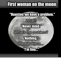 """Houston we have a problem: First WOman on the moon:  """"Houston,we have a problem.""""  What?  """"Never mind.  What s the problem'  Nothing  Please tell us  """"I'm fine..."""