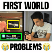 Friends, Memes, and World: FIRST WORLD  Baeee now  we need to talk.  PROBLEMS should I make a part 2? 😰 • follow me @gabeerwin for more • - more on my other page: @gabe - 👇🏻 TAG YOUR FRIENDS 👇🏻