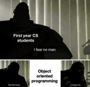 Fear, Programming, and Man: First year CS  students  I fear no man.  Object  oriented  programming  But that thing...  it scares me. Classes=noThankYou