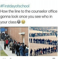 Memes, Office, and 🤖:  #Firstdayofschool  How the line to the counselor office  gonna look once you see who in  your class If ion have classes wit anyone I'm gettin dem all switched .