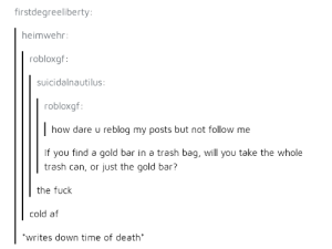Af, Trash, and Death: firstdegreeliberty  heimwehr  robloxgf  suicidalnautilus:  robloxgf:  how dare u reblog my posts but not follow me  If you find a gold bar in a trash bag, will you take the whole  trash can, or just the gold bar?  the fuck  cold af  writes down time of death Inhuman savagery