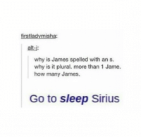 Tumblr, Alt J, and James: firstladymisha:  alt-j  why is James spelled with an s.  why is it plural. more than 1 Jame.  how many James  Go to sleep Sirius hey