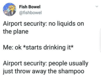 Drinking, Fish, and Plane: Fish Bowel  @fishbowel  Airport security: no liquids orn  the plane  Me: ok *starts drinking it*  Airport security: people usually  just throw away the shampoo Not letting anything go to waste