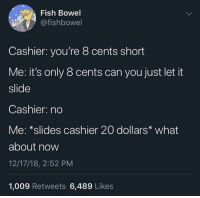 Let's negotiate: Fish Bowel  @fishbowel  Cashier: you're 8 cents short  Me: it's only 8 cents can you just let it  slide  Cashier: no  Me: *slides cashier 20 dollars what  about now  12/17/18, 2:52 PM  1,009 Retweets 6,489 Likes Let's negotiate