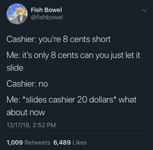 Let's negotiate by BastionMains MORE MEMES: Fish Bowel  @fishbowel  Cashier: you're 8 cents short  Me: it's only 8 cents can you just let it  slide  Cashier: no  Me: *slides cashier 20 dollars what  about now  12/17/18, 2:52 PM  1,009 Retweets 6,489 Likes Let's negotiate by BastionMains MORE MEMES