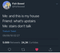 me irl: Fish Bowel  @fishbowel  Me: and this is my house  Friend: what's upstairs  Me: stairs don't talk  Traduzir Tweet  09/09/18 02:27  5.089 Retweets 24,3K Curtidas me irl