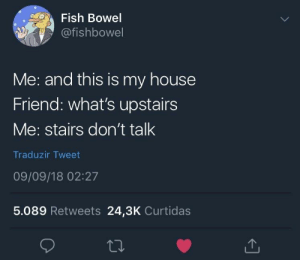 me irl by gomesmat MORE MEMES: Fish Bowel  @fishbowel  Me: and this is my house  Friend: what's upstairs  Me: stairs don't talk  Traduzir Tweet  09/09/18 02:27  5.089 Retweets 24,3K Curtidas me irl by gomesmat MORE MEMES