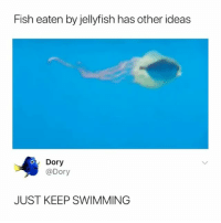 Life, Memes, and Fish: Fish eaten by jellyfish has other ideas  Dory  @Dory  JUST KEEP SWIMMING Hey mister grumpy gills, when life gets you down, you know what you gotta do? Just keep swimming 🐟
