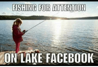 You know who you are!: FISHING FOR ATTENTION  ON LAKE FACEBOOK You know who you are!
