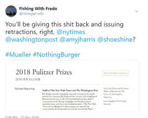 New York, Presidential Election, and Shit: Fishing With Fredo  @FishingwFredo  You'll be giving this shit back and issuing  retractions, right, @nytimes  @washingtonpost @amyjharris@shoeshine?  #Mueller #NothingBurger  2018 Pulitzer Prizes  See 2018 Board Members  JOURNALISM  Amy Julia Harris and Shoshana  Center for Investigative  Brett Murphy of USA Today  National Reporting  Staffs of The New York Times and The Washington PostWalter of Reveal from The  For deeply sourced, relentlessly reported coverage in the public  interest that dramatically fiurthered the nation's understanding of  Reporting  Russian interference in the 2016 presidential election and its  connections to the Trump campaign, the President-elect's  transition team and his eventual administration. (The New YorkNetork  Times entry, submitted in this category, was moved into  contention by the Board and then jointly awarded the Prize.  948 PNM- 22 Mar 2019 These Pulitzer Prizes rank up there with Obama's Nobel Peace Prize.
