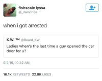 Beard, Blackpeopletwitter, and True: fishscale lyssa  @_damnhoe  when i got arrested  K.W. TM @Beard KW  Ladies when's the last time a guy opened the car  door for u?  9/2/16, 10:42 AM  16.1K RETWEETS 22.8K LIKES <p>A true gentleman (via /r/BlackPeopleTwitter)</p>