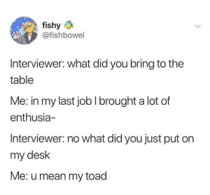 Me_irl: fishy  @fishbowel  IS  Interviewer: what did you bring to the  table  Me: in my last job I brought a lot of  enthusia-  Interviewer: no what did you just put on  my desk  Me: u mean my toad Me_irl