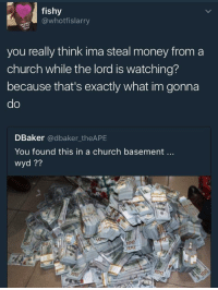 Anaconda, Blackpeopletwitter, and Church: fishy  @whotfislarry  you really think ima steal money from a  church while the lord is watching?  because that's exactly what im gonna  do  DBaker @dbaker_theAPE  You found this in a church basement..  wyd??  0  100  700 <p>Pray for forgiveness (via /r/BlackPeopleTwitter)</p>