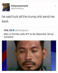 Funny, My Nigga, and Shit: fishymovement  @whotfislarry  he said fuck all this trump shit send me  back  FOX 29 @FOX29philly  Man in Florida calls 911 to be deported. bit.ly/  2r43dV2 My nigga Pablo tired of this shit
