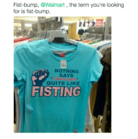 Tumblr, Quite, and Term: Fist-bump, @Walmart  the term you're looking  for is fist-bump.  NOTHING  SAYS  QUITE LIKE  FISTING Idk how people can not care for anyone's feelings.. Like is not purposely trying to hurt someone's feelings so hard?!?
